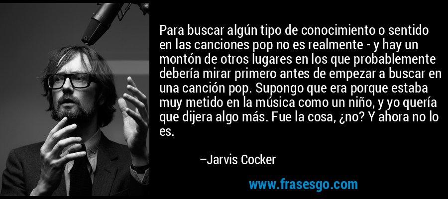 Para buscar algún tipo de conocimiento o sentido en las canciones pop no es realmente - y hay un montón de otros lugares en los que probablemente debería mirar primero antes de empezar a buscar en una canción pop. Supongo que era porque estaba muy metido en la música como un niño, y yo quería que dijera algo más. Fue la cosa, ¿no? Y ahora no lo es. – Jarvis Cocker