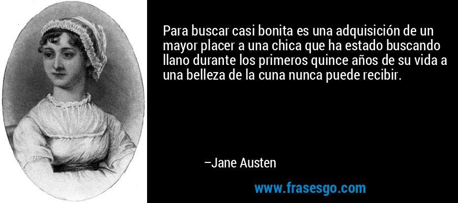 Para buscar casi bonita es una adquisición de un mayor placer a una chica que ha estado buscando llano durante los primeros quince años de su vida a una belleza de la cuna nunca puede recibir. – Jane Austen