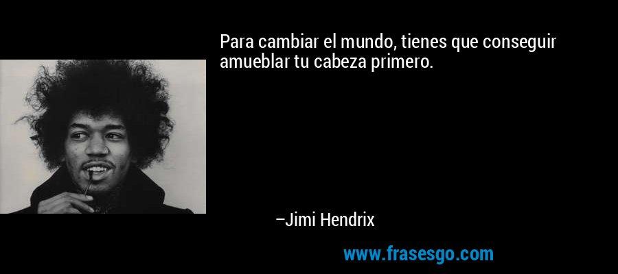 Para cambiar el mundo, tienes que conseguir amueblar tu cabeza primero. – Jimi Hendrix