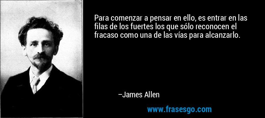 Para comenzar a pensar en ello, es entrar en las filas de los fuertes los que sólo reconocen el fracaso como una de las vías para alcanzarlo. – James Allen