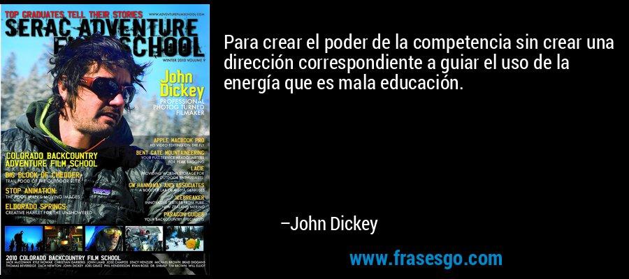 Para crear el poder de la competencia sin crear una dirección correspondiente a guiar el uso de la energía que es mala educación. – John Dickey