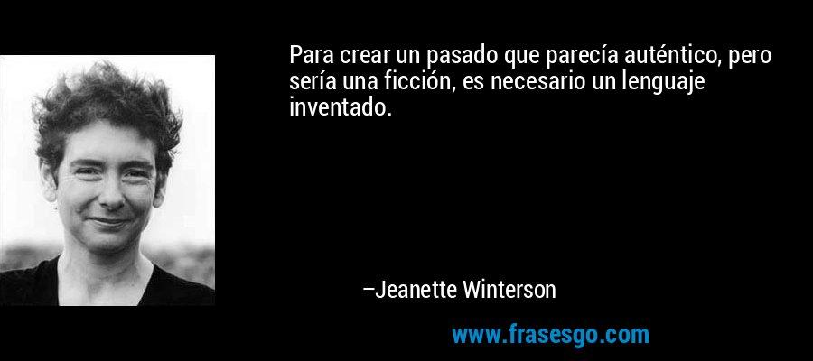 Para crear un pasado que parecía auténtico, pero sería una ficción, es necesario un lenguaje inventado. – Jeanette Winterson