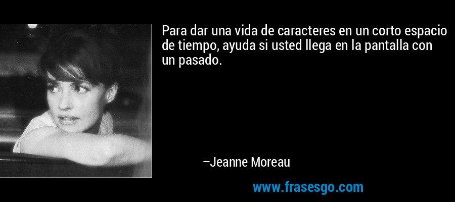 Para dar una vida de caracteres en un corto espacio de tiempo, ayuda si usted llega en la pantalla con un pasado. – Jeanne Moreau