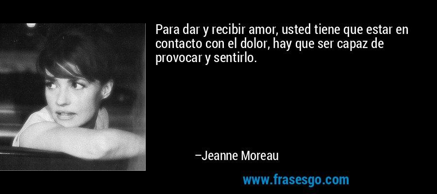 Para dar y recibir amor, usted tiene que estar en contacto con el dolor, hay que ser capaz de provocar y sentirlo. – Jeanne Moreau