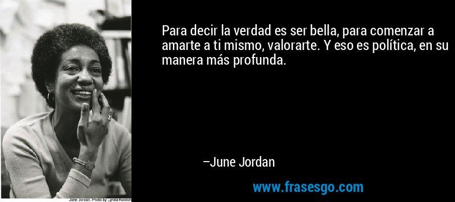 Para decir la verdad es ser bella, para comenzar a amarte a ti mismo, valorarte. Y eso es política, en su manera más profunda. – June Jordan