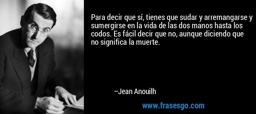 Para decir que sí, tienes que sudar y arremangarse y sumergirse en la vida de las dos manos hasta los codos. Es fácil decir que no, aunque diciendo que no significa la muerte. – Jean Anouilh