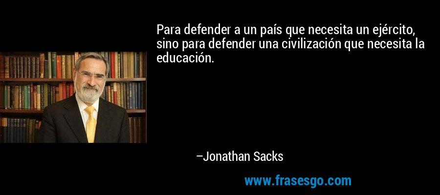 Para defender a un país que necesita un ejército, sino para defender una civilización que necesita la educación. – Jonathan Sacks