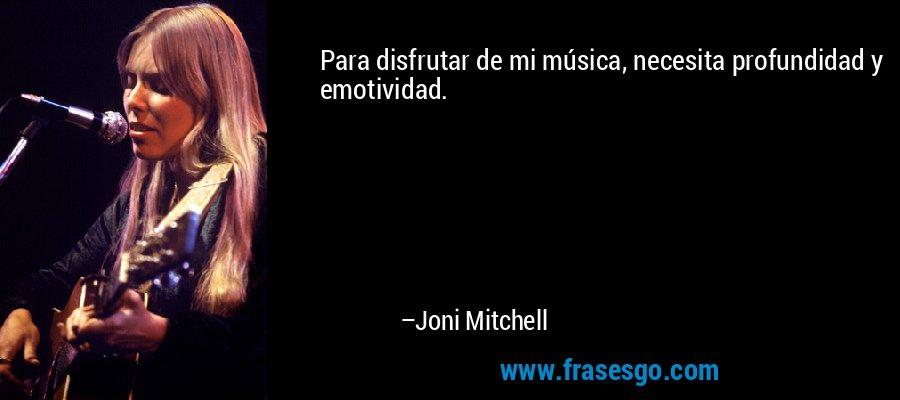 Para disfrutar de mi música, necesita profundidad y emotividad. – Joni Mitchell