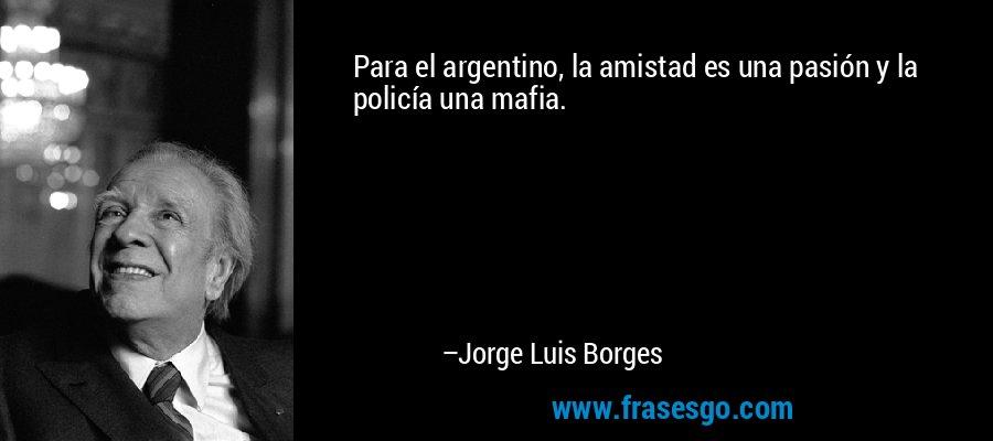 Para el argentino, la amistad es una pasión y la policía una mafia. – Jorge Luis Borges