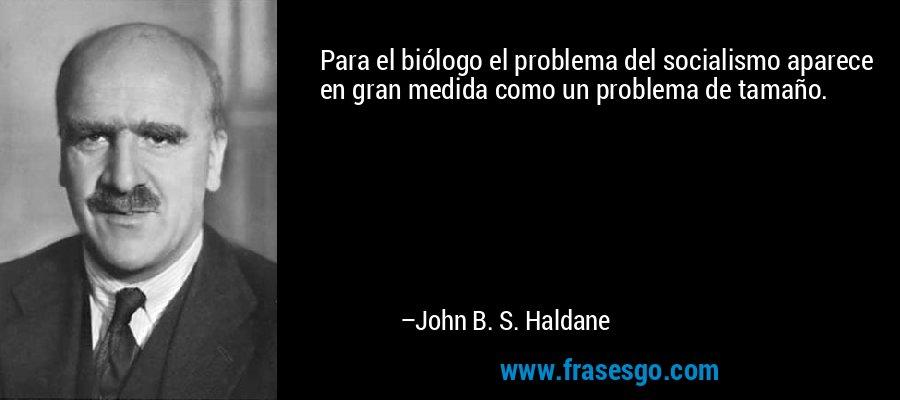 Para el biólogo el problema del socialismo aparece en gran medida como un problema de tamaño. – John B. S. Haldane