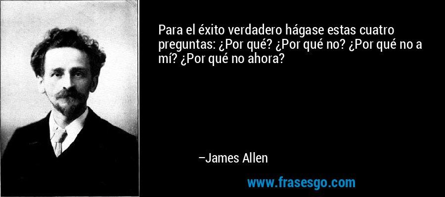 Para el éxito verdadero hágase estas cuatro preguntas: ¿Por qué? ¿Por qué no? ¿Por qué no a mí? ¿Por qué no ahora? – James Allen