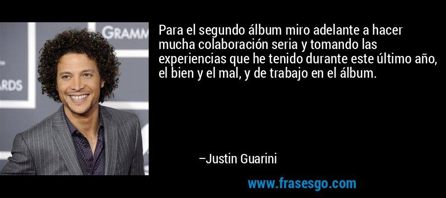 Para el segundo álbum miro adelante a hacer mucha colaboración seria y tomando las experiencias que he tenido durante este último año, el bien y el mal, y de trabajo en el álbum. – Justin Guarini