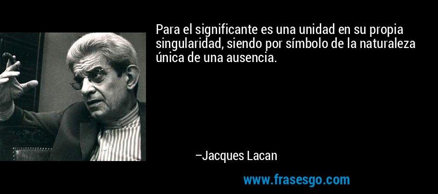 Para el significante es una unidad en su propia singularidad, siendo por símbolo de la naturaleza única de una ausencia. – Jacques Lacan