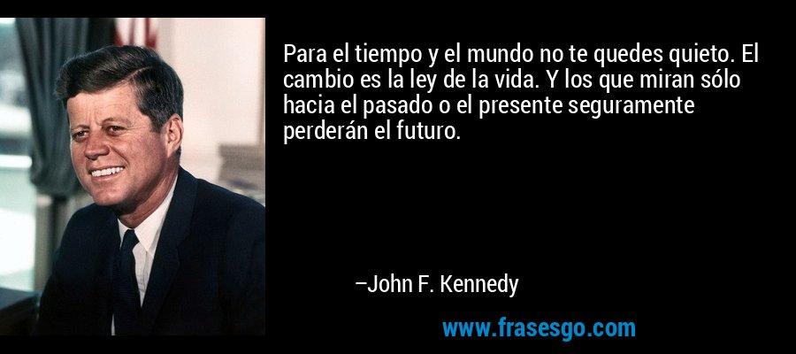 Para el tiempo y el mundo no te quedes quieto. El cambio es la ley de la vida. Y los que miran sólo hacia el pasado o el presente seguramente perderán el futuro. – John F. Kennedy
