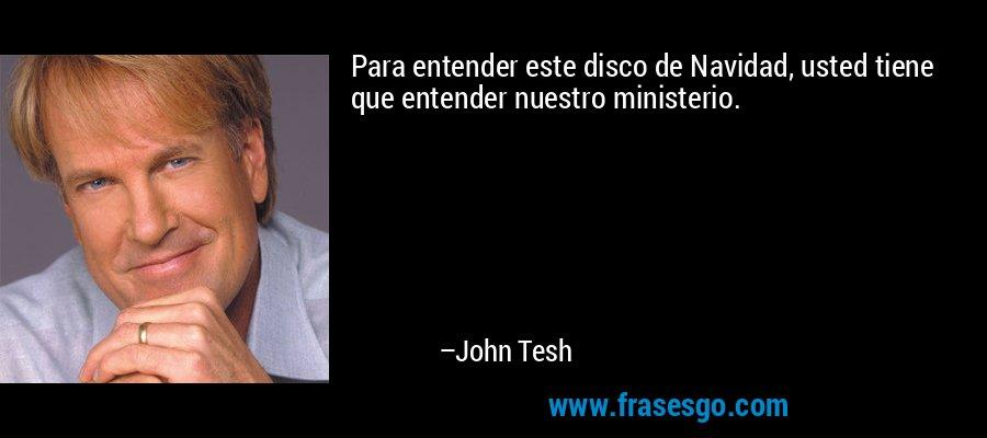 Para entender este disco de Navidad, usted tiene que entender nuestro ministerio. – John Tesh