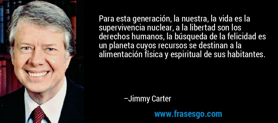 Para esta generación, la nuestra, la vida es la supervivencia nuclear, a la libertad son los derechos humanos, la búsqueda de la felicidad es un planeta cuyos recursos se destinan a la alimentación física y espiritual de sus habitantes. – Jimmy Carter