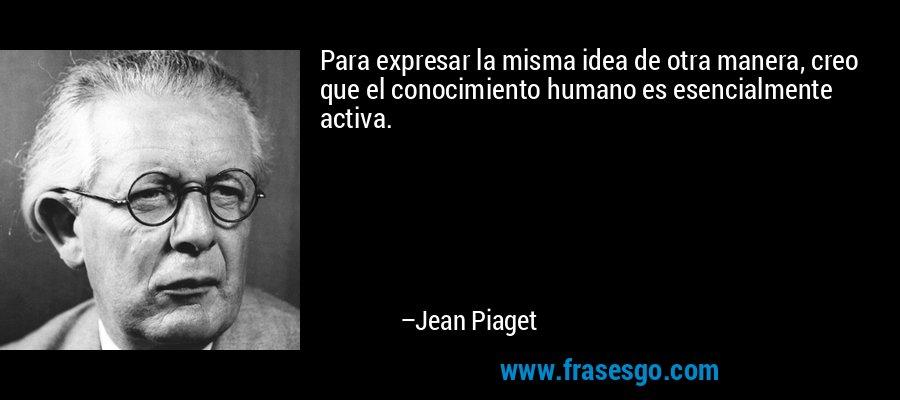 Para expresar la misma idea de otra manera, creo que el conocimiento humano es esencialmente activa. – Jean Piaget