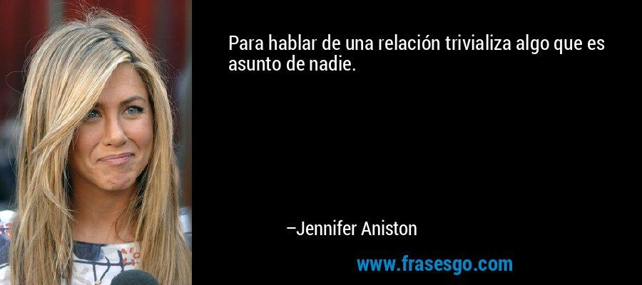 Para hablar de una relación trivializa algo que es asunto de nadie. – Jennifer Aniston
