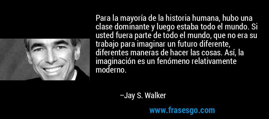 Para la mayoría de la historia humana, hubo una clase dominante y luego estaba todo el mundo. Si usted fuera parte de todo el mundo, que no era su trabajo para imaginar un futuro diferente, diferentes maneras de hacer las cosas. Así, la imaginación es un fenómeno relativamente moderno. – Jay S. Walker