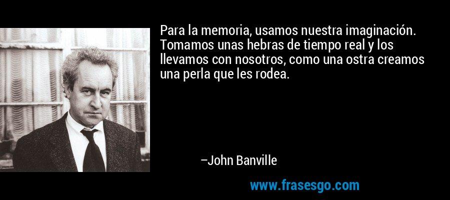 Para la memoria, usamos nuestra imaginación. Tomamos unas hebras de tiempo real y los llevamos con nosotros, como una ostra creamos una perla que les rodea. – John Banville