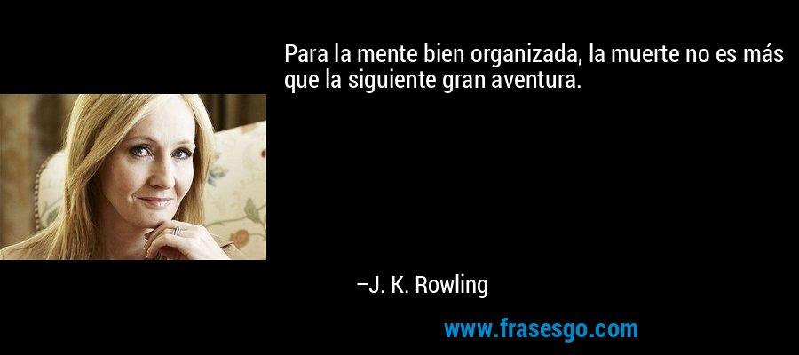 Para la mente bien organizada, la muerte no es más que la siguiente gran aventura. – J. K. Rowling