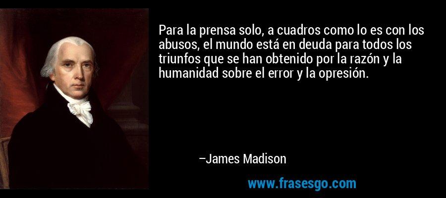Para la prensa solo, a cuadros como lo es con los abusos, el mundo está en deuda para todos los triunfos que se han obtenido por la razón y la humanidad sobre el error y la opresión. – James Madison