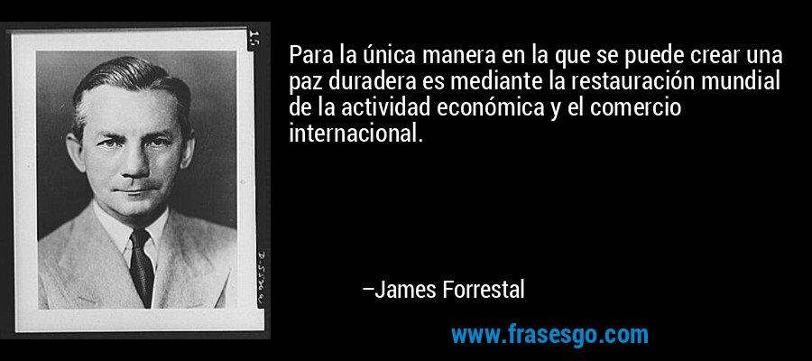 Para la única manera en la que se puede crear una paz duradera es mediante la restauración mundial de la actividad económica y el comercio internacional. – James Forrestal