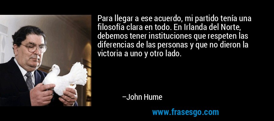 Para llegar a ese acuerdo, mi partido tenía una filosofía clara en todo. En Irlanda del Norte, debemos tener instituciones que respeten las diferencias de las personas y que no dieron la victoria a uno y otro lado. – John Hume