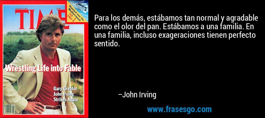 Para los demás, estábamos tan normal y agradable como el olor del pan. Estábamos a una familia. En una familia, incluso exageraciones tienen perfecto sentido. – John Irving