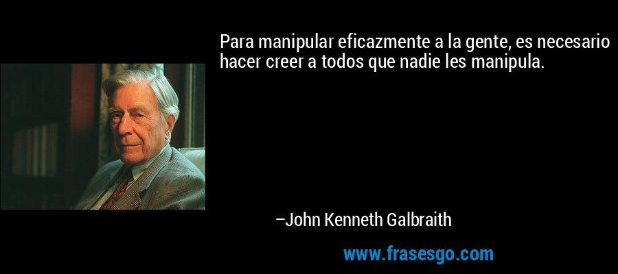 Para manipular eficazmente a la gente, es necesario hacer creer a todos que nadie les manipula. – John Kenneth Galbraith