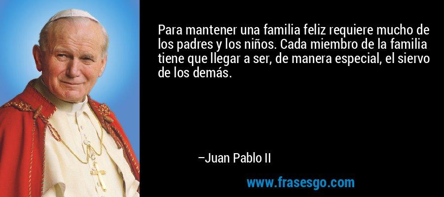 Para mantener una familia feliz requiere mucho de los padres y los niños. Cada miembro de la familia tiene que llegar a ser, de manera especial, el siervo de los demás. – Juan Pablo II