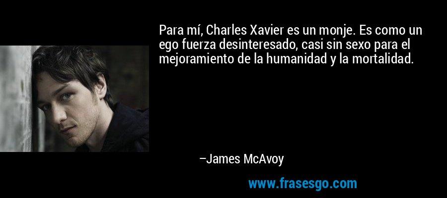 Para mí, Charles Xavier es un monje. Es como un ego fuerza desinteresado, casi sin sexo para el mejoramiento de la humanidad y la mortalidad. – James McAvoy
