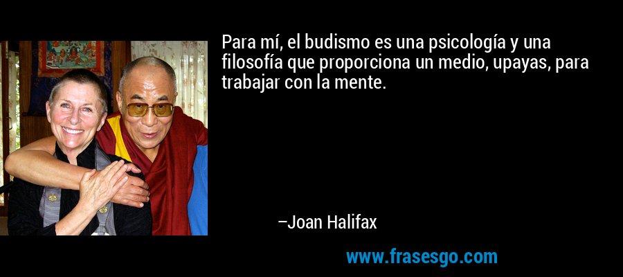 Para mí, el budismo es una psicología y una filosofía que proporciona un medio, upayas, para trabajar con la mente. – Joan Halifax
