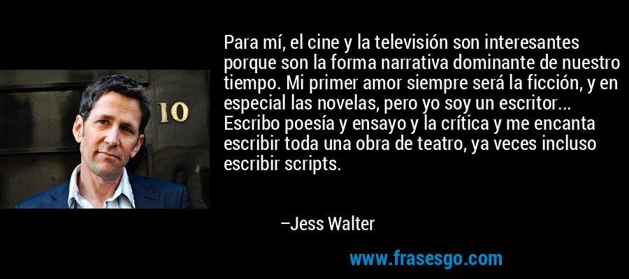 Para mí, el cine y la televisión son interesantes porque son la forma narrativa dominante de nuestro tiempo. Mi primer amor siempre será la ficción, y en especial las novelas, pero yo soy un escritor... Escribo poesía y ensayo y la crítica y me encanta escribir toda una obra de teatro, ya veces incluso escribir scripts. – Jess Walter