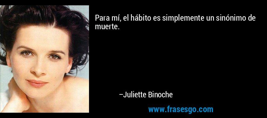 Para mí, el hábito es simplemente un sinónimo de muerte. – Juliette Binoche