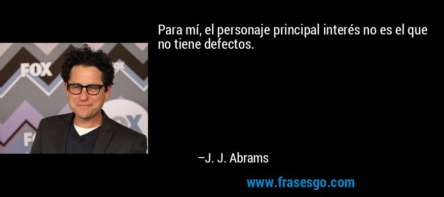 Para mí, el personaje principal interés no es el que no tiene defectos. – J. J. Abrams
