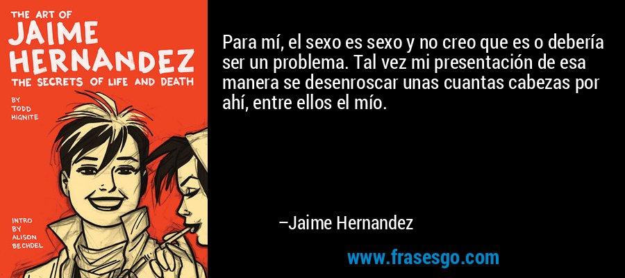 Para mí, el sexo es sexo y no creo que es o debería ser un problema. Tal vez mi presentación de esa manera se desenroscar unas cuantas cabezas por ahí, entre ellos el mío. – Jaime Hernandez