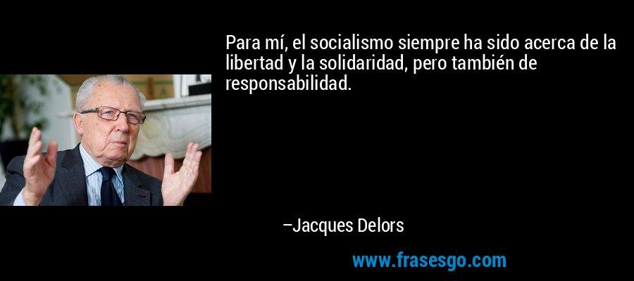 Para mí, el socialismo siempre ha sido acerca de la libertad y la solidaridad, pero también de responsabilidad. – Jacques Delors