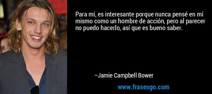 Para mí, es interesante porque nunca pensé en mí mismo como un hombre de acción, pero al parecer no puedo hacerlo, así que es bueno saber. – Jamie Campbell Bower