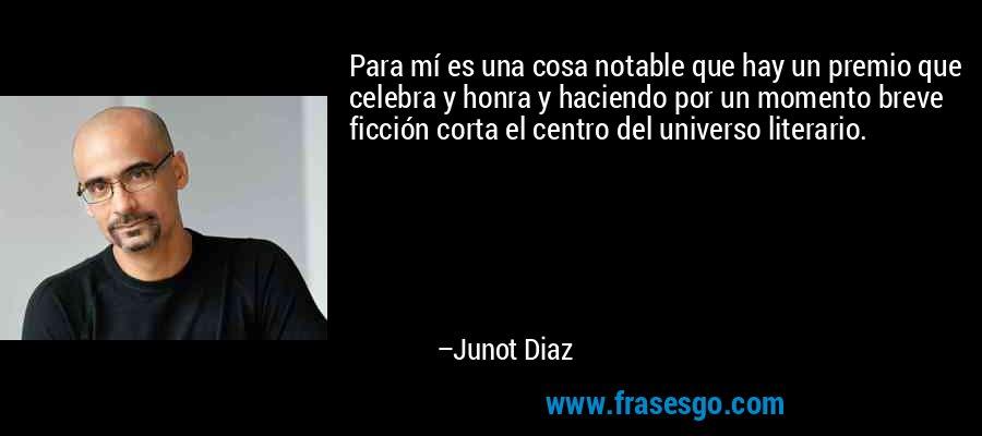 Para mí es una cosa notable que hay un premio que celebra y honra y haciendo por un momento breve ficción corta el centro del universo literario. – Junot Diaz