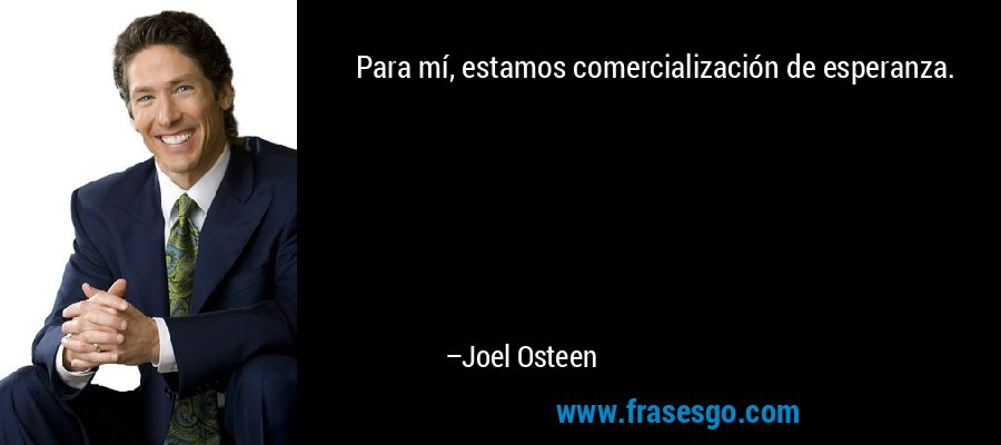 Para mí, estamos comercialización de esperanza. – Joel Osteen