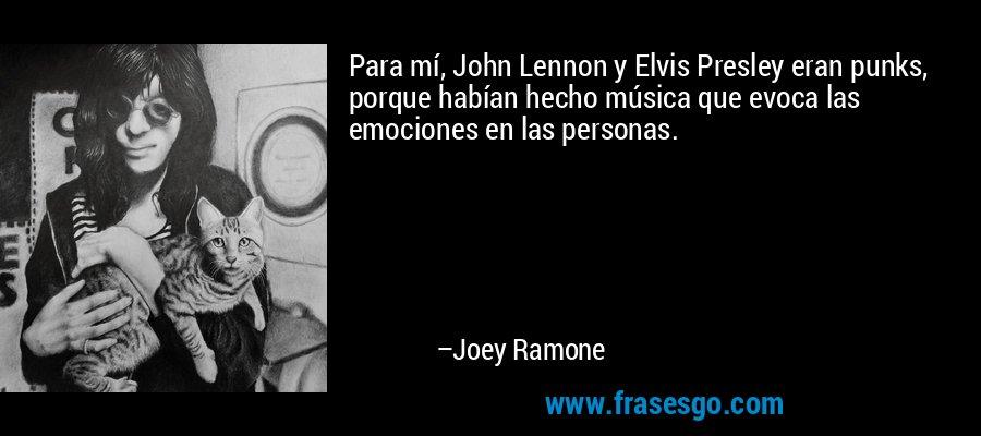 Para mí, John Lennon y Elvis Presley eran punks, porque habían hecho música que evoca las emociones en las personas. – Joey Ramone