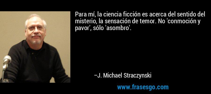 Para mí, la ciencia ficción es acerca del sentido del misterio, la sensación de temor. No 'conmoción y pavor', sólo 'asombro'. – J. Michael Straczynski