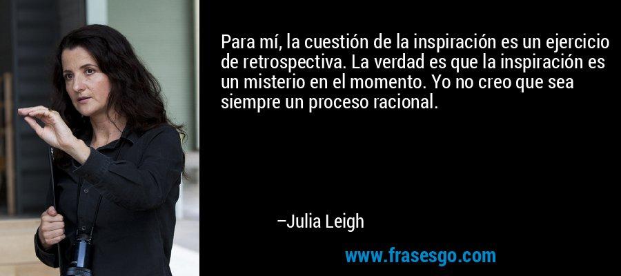 Para mí, la cuestión de la inspiración es un ejercicio de retrospectiva. La verdad es que la inspiración es un misterio en el momento. Yo no creo que sea siempre un proceso racional. – Julia Leigh