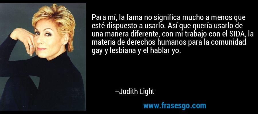Para mí, la fama no significa mucho a menos que esté dispuesto a usarlo. Así que quería usarlo de una manera diferente, con mi trabajo con el SIDA, la materia de derechos humanos para la comunidad gay y lesbiana y el hablar yo. – Judith Light