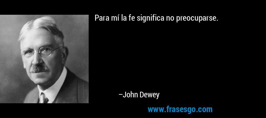 Para mí la fe significa no preocuparse. – John Dewey