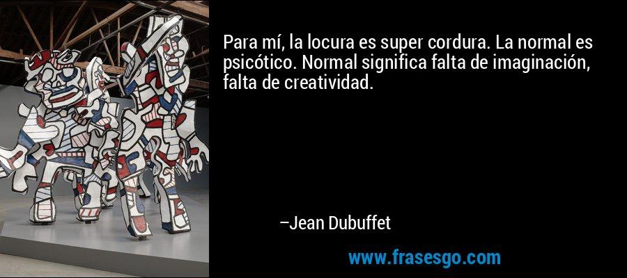 Para mí, la locura es super cordura. La normal es psicótico. Normal significa falta de imaginación, falta de creatividad. – Jean Dubuffet