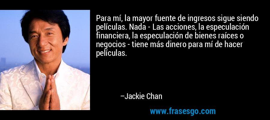 Para mí, la mayor fuente de ingresos sigue siendo películas. Nada - Las acciones, la especulación financiera, la especulación de bienes raíces o negocios - tiene más dinero para mí de hacer películas. – Jackie Chan