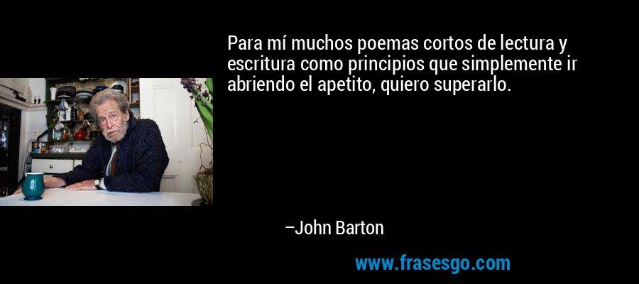 Para mí muchos poemas cortos de lectura y escritura como principios que simplemente ir abriendo el apetito, quiero superarlo. – John Barton