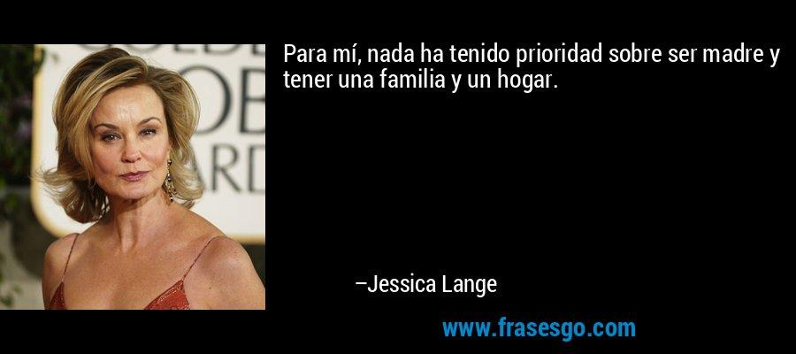 Para mí, nada ha tenido prioridad sobre ser madre y tener una familia y un hogar. – Jessica Lange